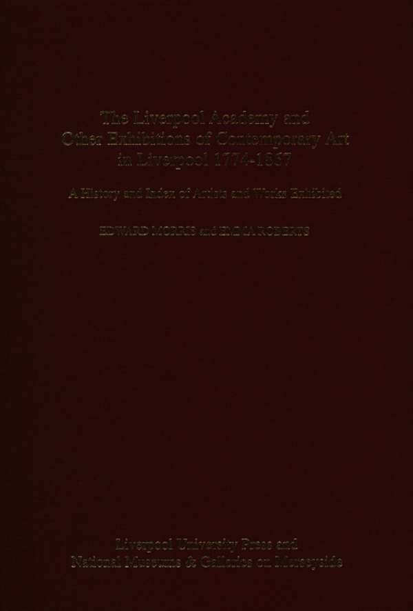 Liverpool Academy and Other exhibitions of Contemporary Art in Liverpool, 1774-1867