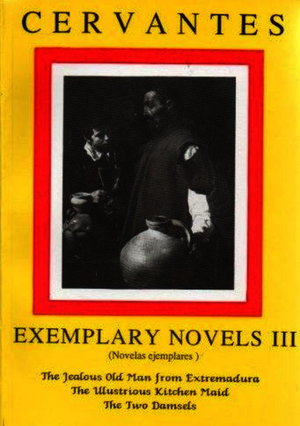 Cervantes: Exemplary Novels 3 The jealous Old Man from Extremadura, The Illustrious Kitchen Maid, the Two Damsels The jealous Old Man from Extremadura, The Illustrious Kitchen Maid, the Two Damsels